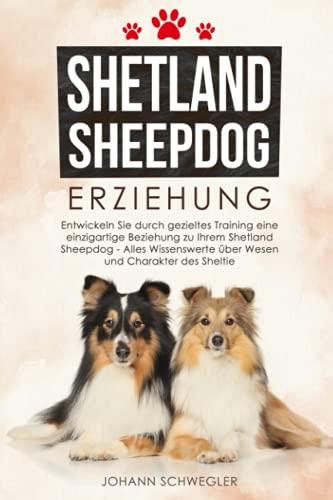 Shetland Sheepdog Erziehung: Entwickeln Sie durch gezieltes Training eine einzigartige Beziehung zu Ihrem Shetland Sheepdog - Alles Wissenswerte über Wesen und Charakter des Sheltie