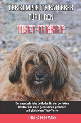 Der komplette Ratgeber für Ihren Tibet-Terrier: Der unentbehrliche Leitfaden für den perfekten Besitzer und einen gehorsamen, gesunden und glücklichen Tibet-Terrier