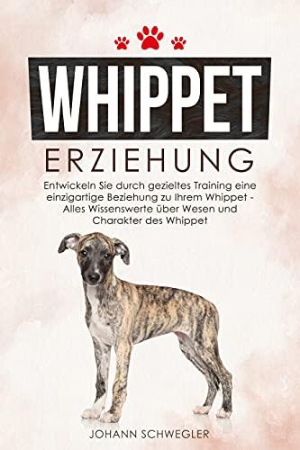 Whippet Erziehung: Entwickeln Sie durch gezieltes Training eine einzigartige Beziehung zu Ihrem Whippet - Alles Wissenswerte über Wesen und Charakter des Whippet