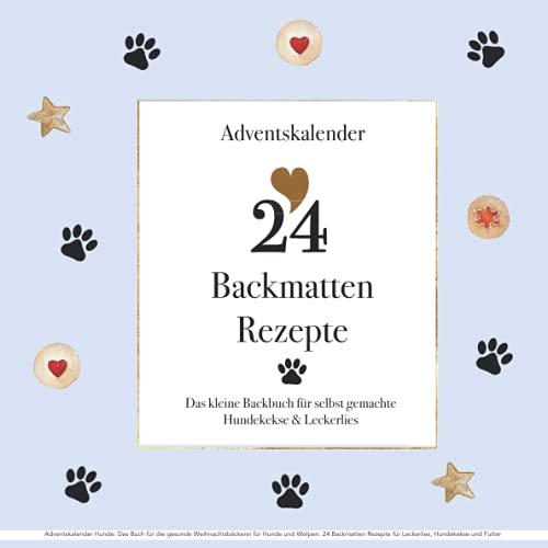 Adventskalender Hunde: Das Buch für die gesunde Weihnachtsbäckerei für Hunde und Welpen: 24 Backmatten Rezepte für Leckerlies, Hundekekse und Futter: Backbuch zu Weihnachten