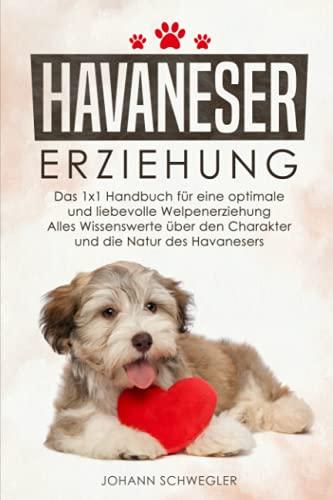 HAVANESER ERZIEHUNG: Das 1x1 Handbuch für eine optimale und liebevolle Welpenerziehung - Alles Wissenswerte über den Charakter und die Natur des Havanesers