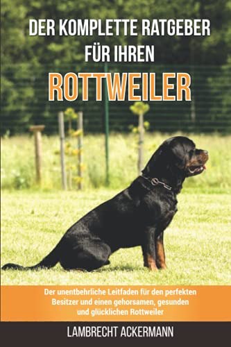 Der komplette Ratgeber für Ihren Rottweiler: Der unentbehrliche Leitfaden für den perfekten Besitzer und einen gehorsamen, gesunden und glücklichen Rottweiler