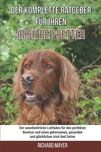 Der komplette Ratgeber für Ihren Irish Red Setter: Der unentbehrliche Leitfaden für den perfekten Besitzer und einen gehorsamen, gesunden und glücklichen Irish Red Setter