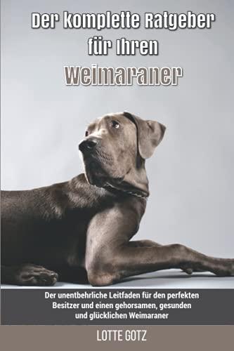 Der komplette Ratgeber für Ihren Weimaraner: Der unentbehrliche Leitfaden für den perfekten Besitzer und einen gehorsamen, gesunden und glücklichen Weimaraner