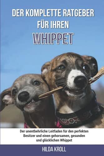 Der komplette Ratgeber für Ihren Whippet: Der unentbehrliche Leitfaden für den perfekten Besitzer und einen gehorsamen, gesunden und glücklichen Whippet
