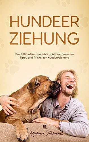 Hundeerziehung: Das Ultimative Hundebuch. Mit den neusten Tipps und Tricks zur Hundeerziehung
