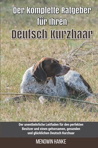 Der komplette Ratgeber für Ihren Deutsch Drahthaar: Der unentbehrliche Leitfaden für den perfekten Besitzer und einen gehorsamen, gesunden und glücklichen Deutsch Drahthaar
