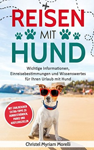 Reisen mit Hund: Wichtige Informationen, Einreisebestimmungen und Wissenswertes für Ihren Urlaub mit Hund - mit zahlreichen Extra-Tipps zu Hundestränden, Parks und Ausflugszielen