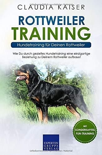 Rottweiler Training - Hundetraining für Deinen Rottweiler: Wie Du durch gezieltes Hundetraining eine einzigartige Beziehung zu Deinem Hund aufbaust